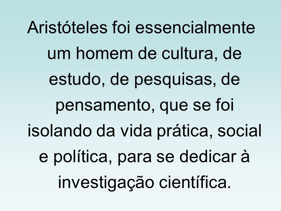 Aristóteles foi essencialmente um homem de cultura, de estudo, de pesquisas, de pensamento, que se foi isolando da vida prática, social e política, para se dedicar à investigação científica.