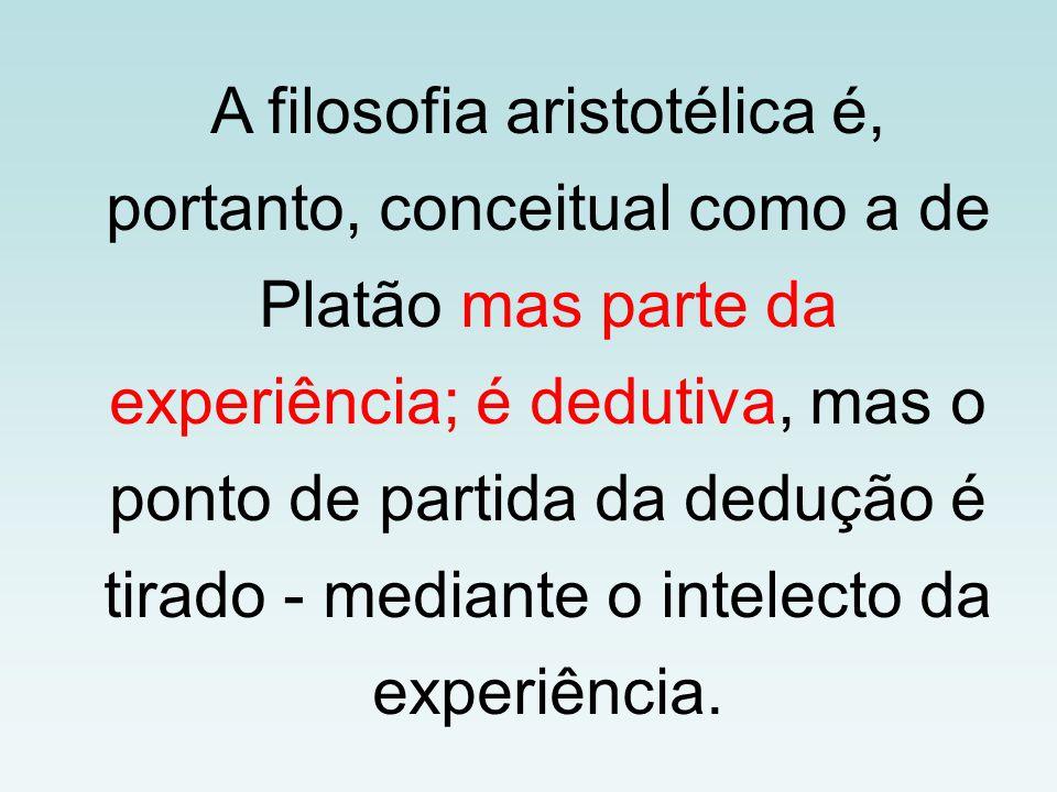 A filosofia aristotélica é, portanto, conceitual como a de Platão mas parte da experiência; é dedutiva, mas o ponto de partida da dedução é tirado - mediante o intelecto da experiência.