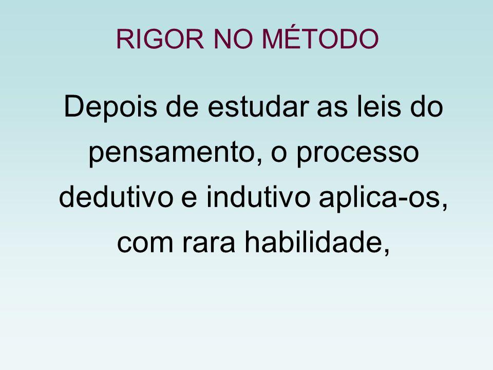Depois de estudar as leis do pensamento, o processo dedutivo e indutivo aplica-os, com rara habilidade, RIGOR NO MÉTODO