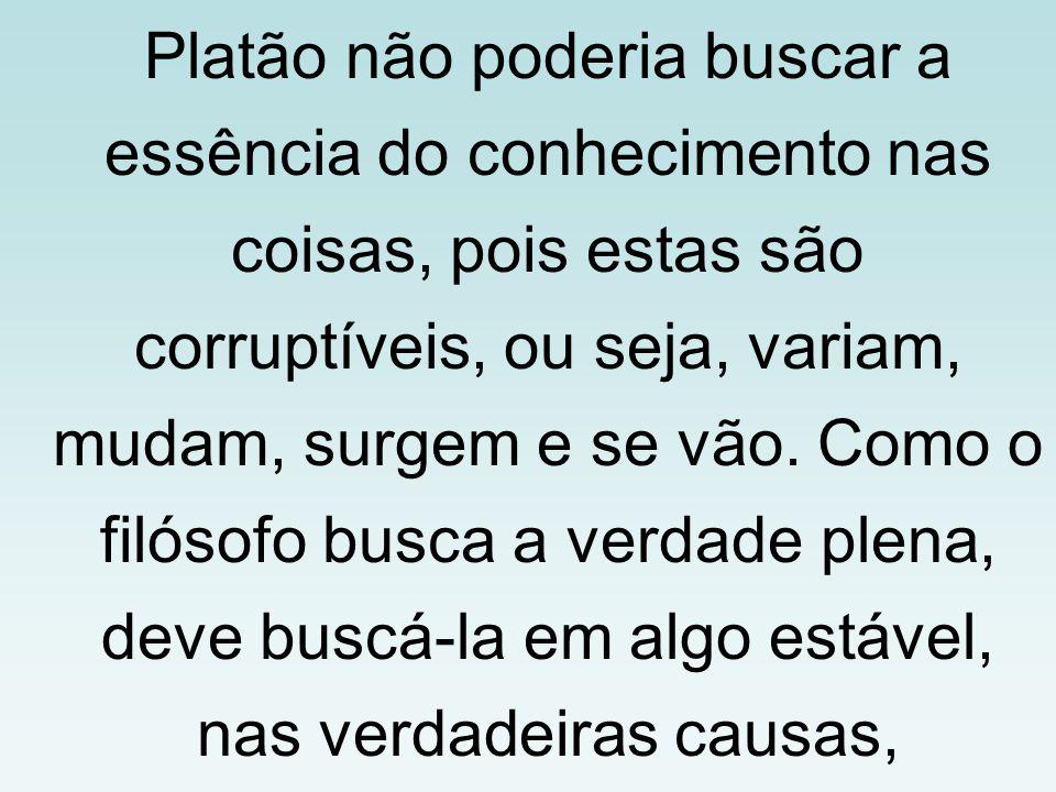 Platão não poderia buscar a essência do conhecimento nas coisas, pois estas são corruptíveis, ou seja, variam, mudam, surgem e se vão.