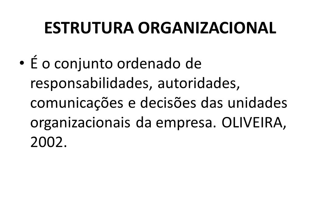 ESTRUTURA ORGANIZACIONAL É o conjunto ordenado de responsabilidades, autoridades, comunicações e decisões das unidades organizacionais da empresa.