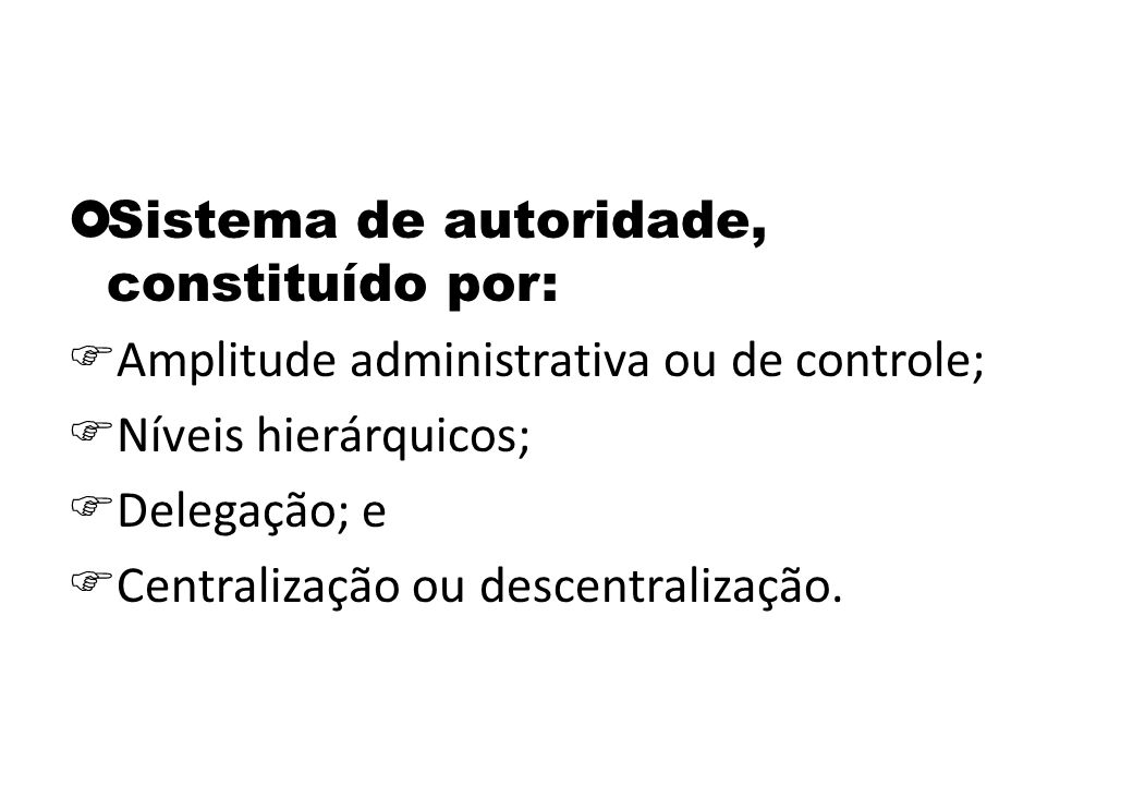  Sistema de autoridade, constituído por:  Amplitude administrativa ou de controle;  Níveis hierárquicos;  Delegação; e  Centralização ou descentralização.