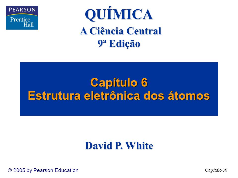 Capítulo 06 © 2005 by Pearson Education Capítulo 6 Estrutura eletrônica dos átomos QUÍMICA A Ciência Central 9ª Edição David P.