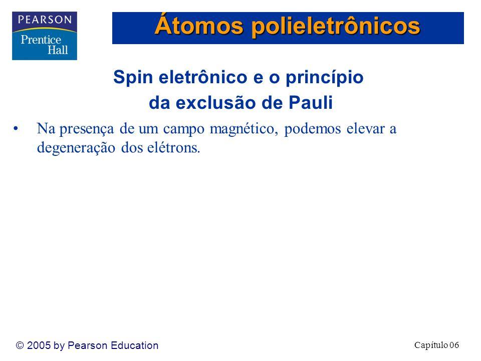Capítulo 06 © 2005 by Pearson Education Spin eletrônico e o princípio da exclusão de Pauli Na presença de um campo magnético, podemos elevar a degeneração dos elétrons.
