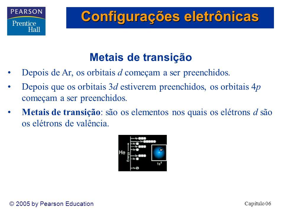 Capítulo 06 © 2005 by Pearson Education Metais de transição Depois de Ar, os orbitais d começam a ser preenchidos.