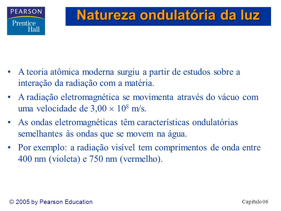 Capítulo 06 © 2005 by Pearson Education A teoria atômica moderna surgiu a partir de estudos sobre a interação da radiação com a matéria.