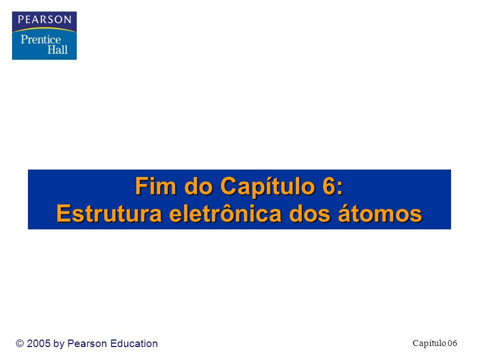 Capítulo 06 © 2005 by Pearson Education Fim do Capítulo 6: Estrutura eletrônica dos átomos