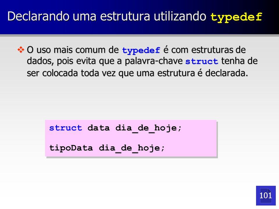 Declarando uma estrutura utilizando typedef  O uso mais comum de typedef é com estruturas de dados, pois evita que a palavra-chave struct tenha de ser colocada toda vez que uma estrutura é declarada.