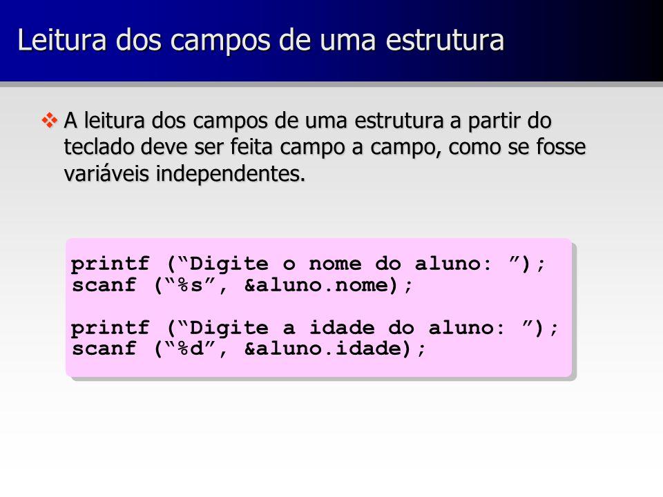 printf ( Digite o nome do aluno: ); scanf ( %s , &aluno.nome); printf ( Digite a idade do aluno: ); scanf ( %d , &aluno.idade); printf ( Digite o nome do aluno: ); scanf ( %s , &aluno.nome); printf ( Digite a idade do aluno: ); scanf ( %d , &aluno.idade); vA leitura dos campos de uma estrutura a partir do teclado deve ser feita campo a campo, como se fosse variáveis independentes.