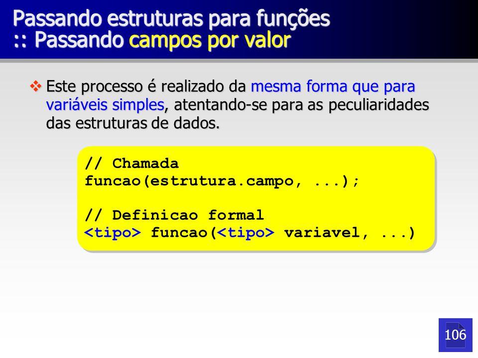Passando estruturas para funções :: Passando campos por valor vEste processo é realizado da mesma forma que para variáveis simples, atentando-se para as peculiaridades das estruturas de dados.