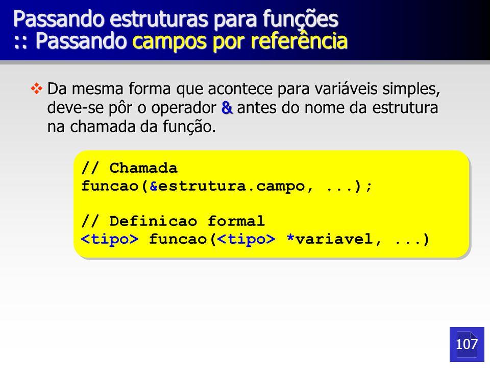 Passando estruturas para funções :: Passando campos por referência vDa mesma forma que acontece para variáveis simples, deve-se pôr o operador & antes do nome da estrutura na chamada da função.