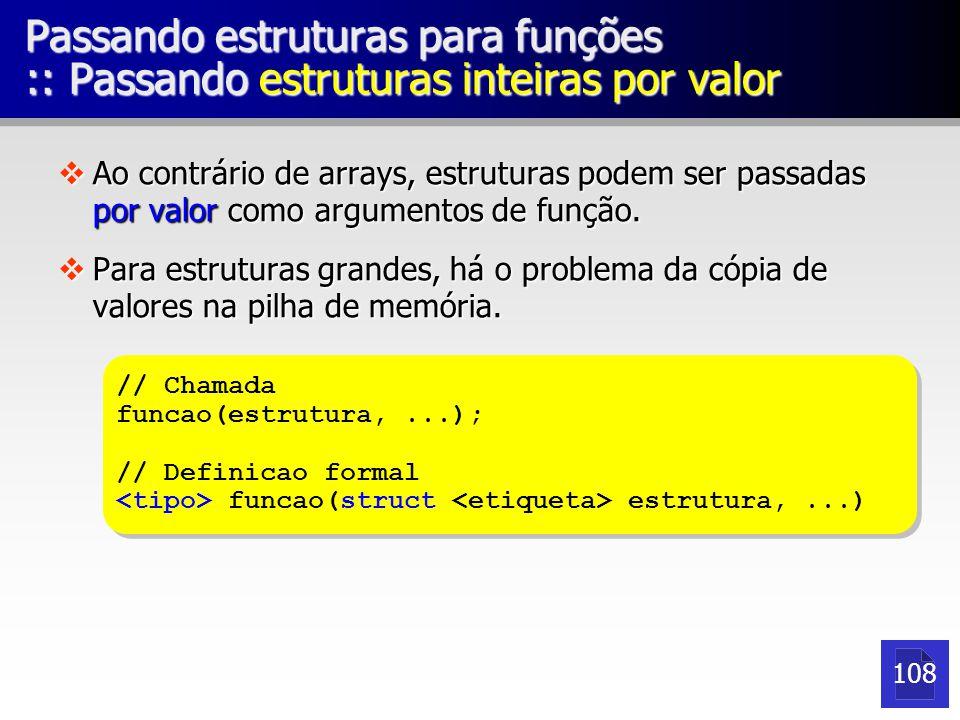 Passando estruturas para funções :: Passando estruturas inteiras por referência vPermite alteração da estrutura sem necessidade de criação de uma cópia na memória.