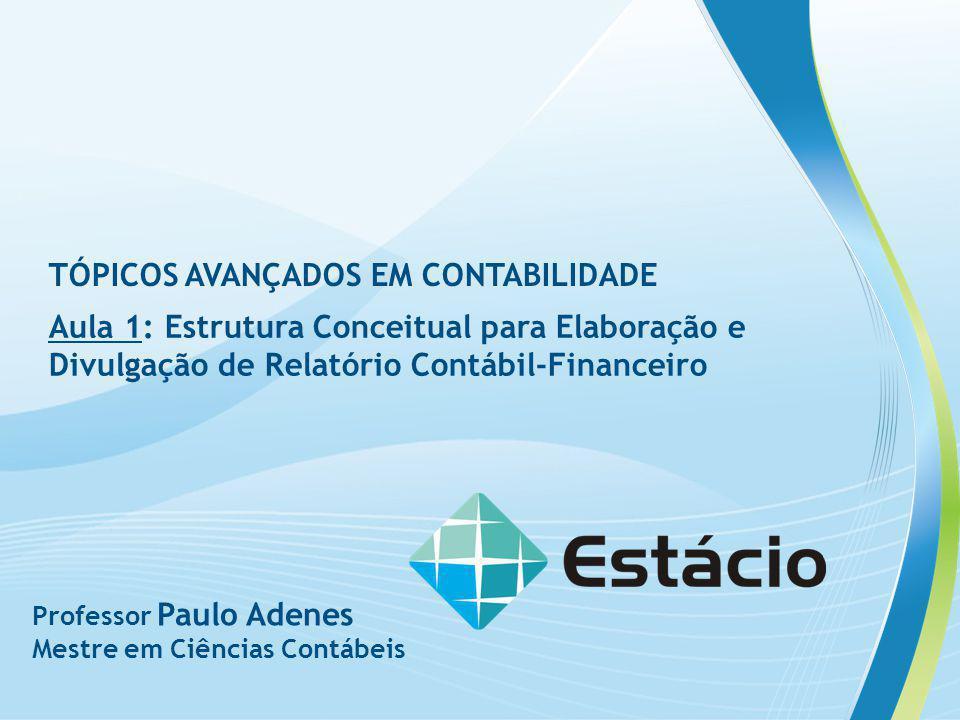 TÓPICOS AVANÇADOS EM CONTABILIDADE Aula 1: Estrutura Conceitual para Elaboração e Divulgação de Relatório Contábil-Financeiro Professor Paulo Adenes M