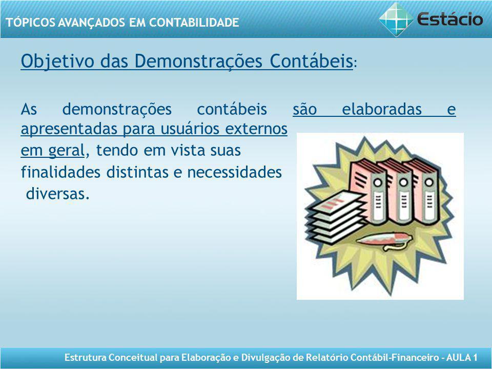 TÓPICOS AVANÇADOS EM CONTABILIDADE Estrutura Conceitual para Elaboração e Divulgação de Relatório Contábil-Financeiro - AULA 1 Objetivo das Demonstraç