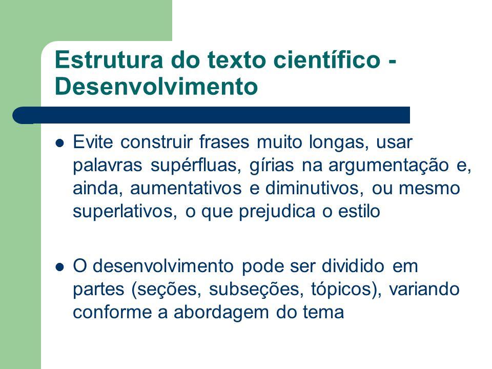 Estrutura do texto científico - Desenvolvimento Evite construir frases muito longas, usar palavras supérfluas, gírias na argumentação e, ainda, aument