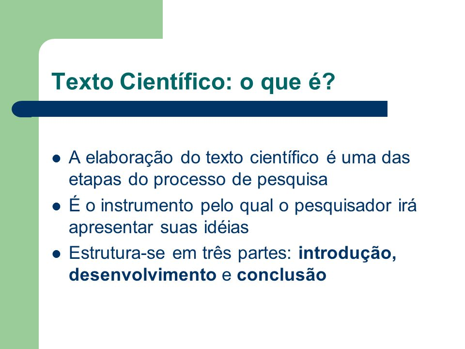 Texto Científico: o que é? A elaboração do texto científico é uma das etapas do processo de pesquisa É o instrumento pelo qual o pesquisador irá apres