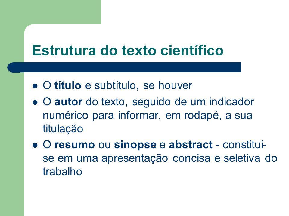 Estrutura do texto científico O título e subtítulo, se houver O autor do texto, seguido de um indicador numérico para informar, em rodapé, a sua titul