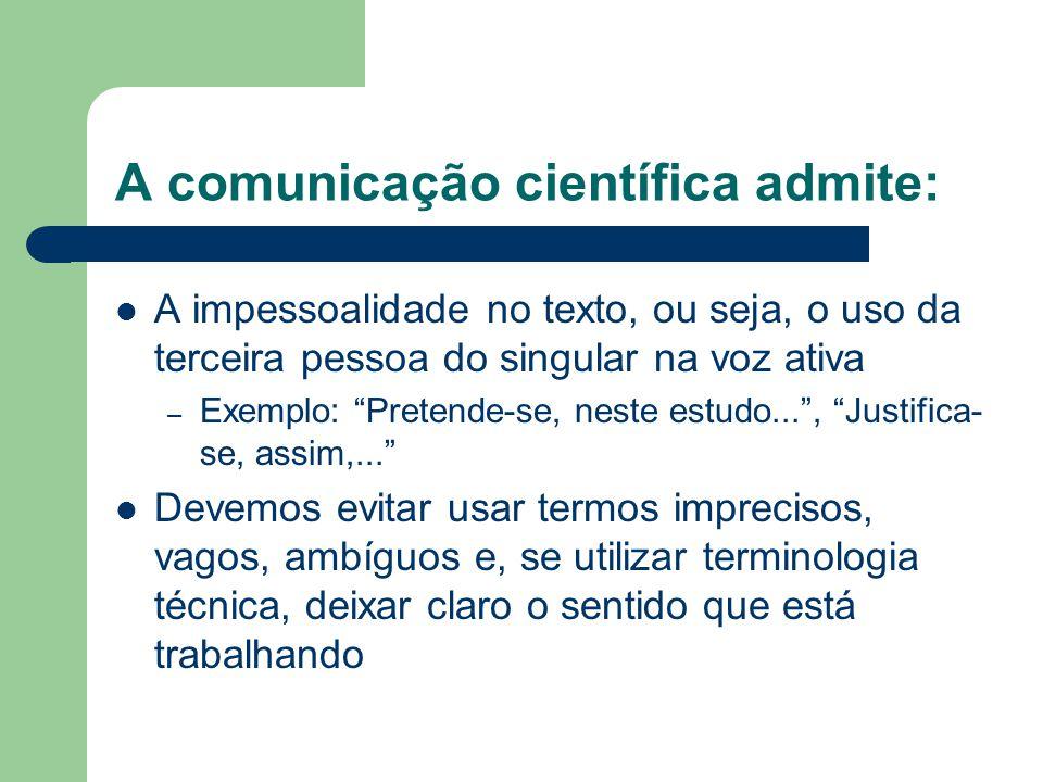 """A comunicação científica admite: A impessoalidade no texto, ou seja, o uso da terceira pessoa do singular na voz ativa – Exemplo: """"Pretende-se, neste"""