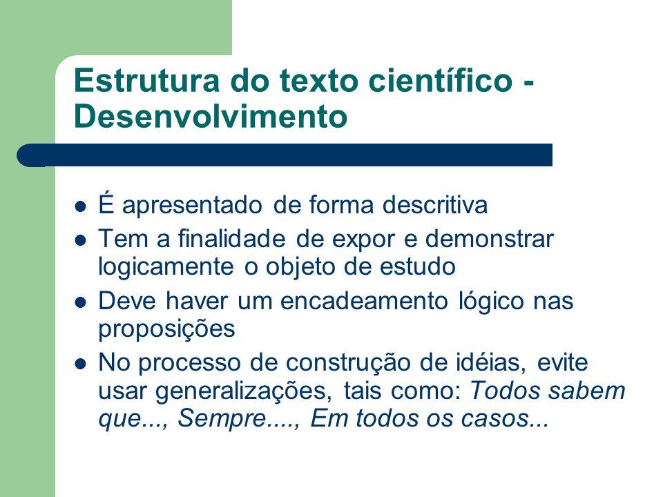 Estrutura do texto científico - Desenvolvimento É apresentado de forma descritiva Tem a finalidade de expor e demonstrar logicamente o objeto de estud