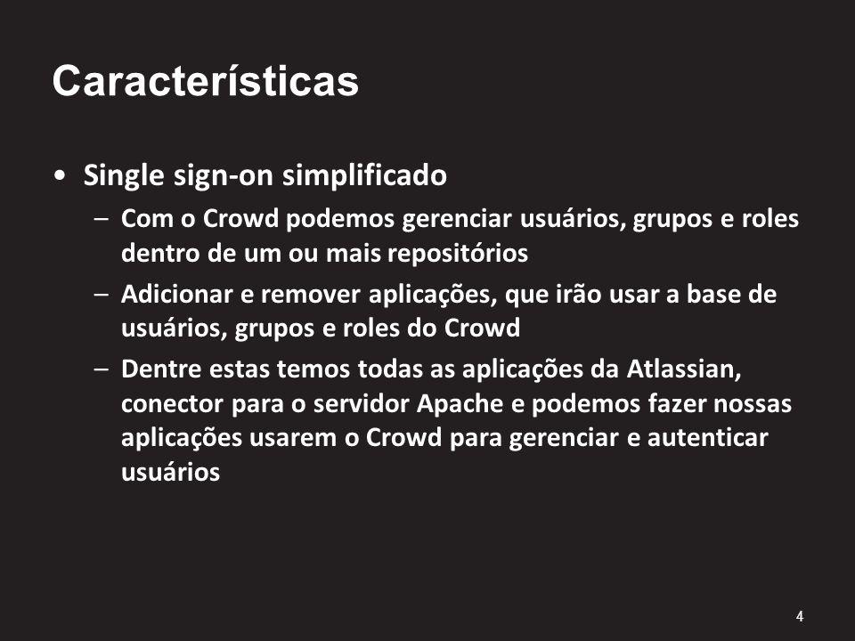 Características Single sign-on simplificado –Com o Crowd podemos gerenciar usuários, grupos e roles dentro de um ou mais repositórios –Adicionar e remover aplicações, que irão usar a base de usuários, grupos e roles do Crowd –Dentre estas temos todas as aplicações da Atlassian, conector para o servidor Apache e podemos fazer nossas aplicações usarem o Crowd para gerenciar e autenticar usuários 4