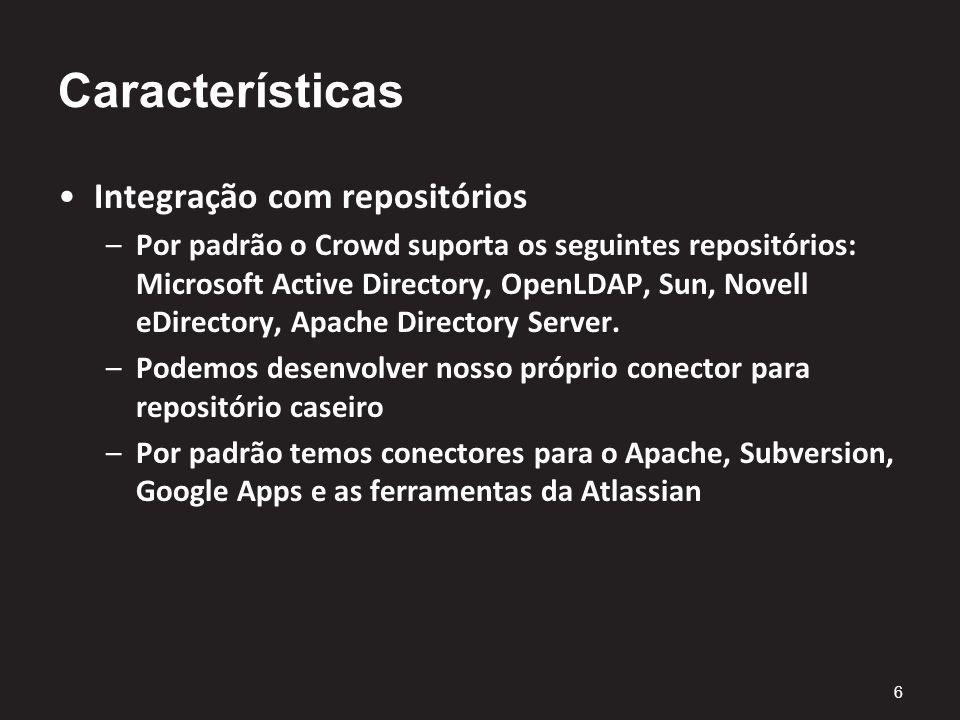 Características Integração com repositórios –Por padrão o Crowd suporta os seguintes repositórios: Microsoft Active Directory, OpenLDAP, Sun, Novell eDirectory, Apache Directory Server.