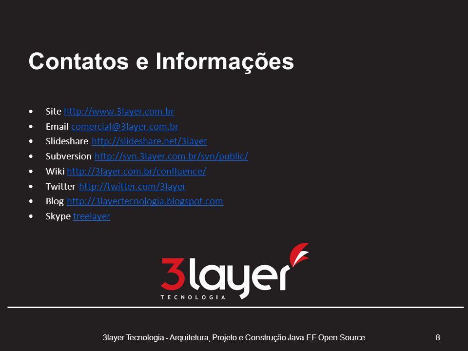 Contatos e Informações Site http://www.3layer.com.brhttp://www.3layer.com.br Email comercial@3layer.com.brcomercial@3layer.com.br Slideshare http://slideshare.net/3layerhttp://slideshare.net/3layer Subversion http://svn.3layer.com.br/svn/public/http://svn.3layer.com.br/svn/public/ Wiki http://3layer.com.br/confluence/http://3layer.com.br/confluence/ Twitter http://twitter.com/3layerhttp://twitter.com/3layer Blog http://3layertecnologia.blogspot.comhttp://3layertecnologia.blogspot.com Skype treelayer 3layer Tecnologia - Arquitetura, Projeto e Construção Java EE Open Source 8