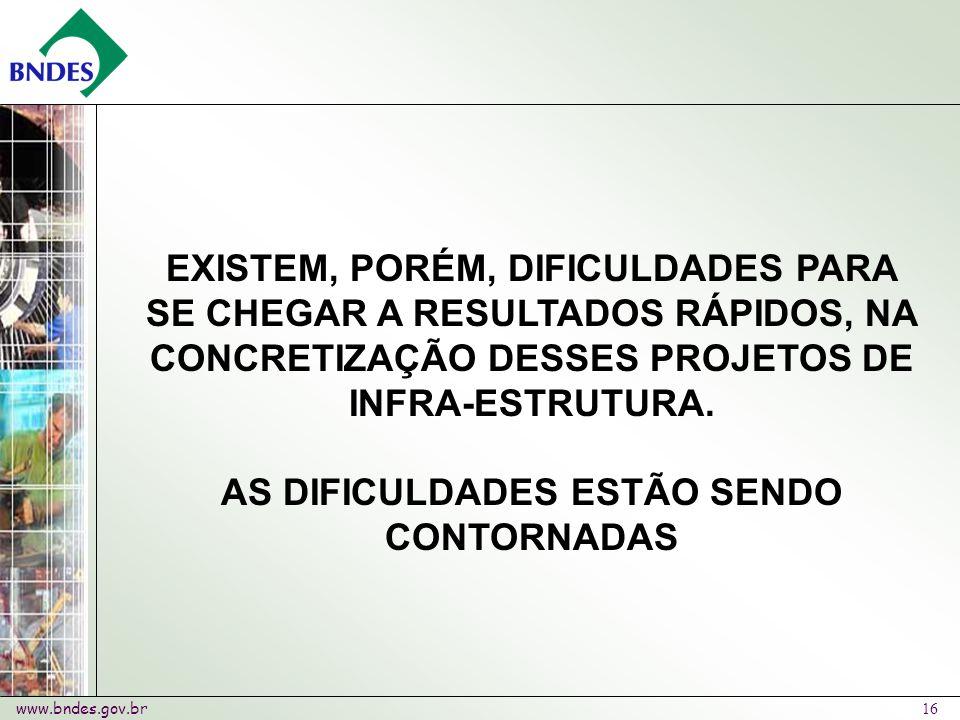 www.bndes.gov.br 16 EXISTEM, PORÉM, DIFICULDADES PARA SE CHEGAR A RESULTADOS RÁPIDOS, NA CONCRETIZAÇÃO DESSES PROJETOS DE INFRA-ESTRUTURA.