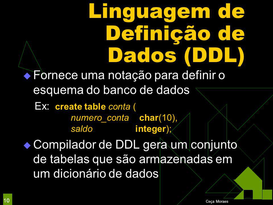 Ceça Moraes 10 Linguagem de Definição de Dados (DDL)  Fornece uma notação para definir o esquema do banco de dados Ex: create table conta ( numero_conta char(10), saldo integer);  Compilador de DDL gera um conjunto de tabelas que são armazenadas em um dicionário de dados