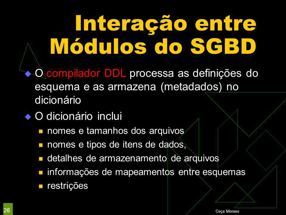 Interação entre Módulos do SGBD  O compilador DDL processa as definições do esquema e as armazena (metadados) no dicionário  O dicionário inclui nomes e tamanhos dos arquivos nomes e tipos de itens de dados, detalhes de armazenamento de arquivos informações de mapeamentos entre esquemas restrições Ceça Moraes 26