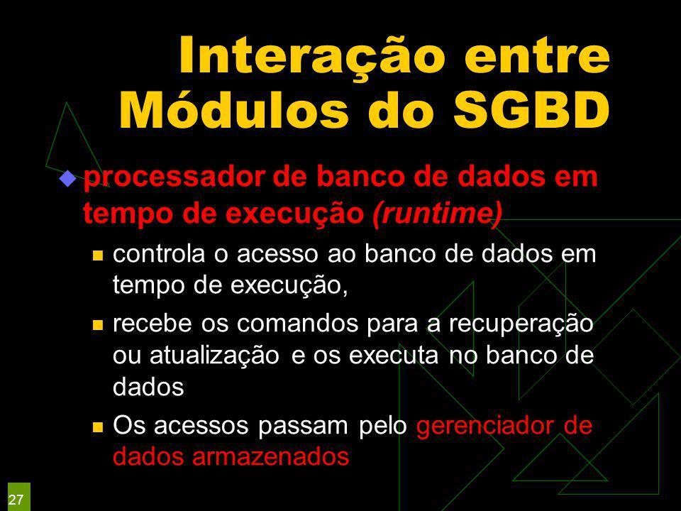 Interação entre Módulos do SGBD  processador de banco de dados em tempo de execução (runtime) controla o acesso ao banco de dados em tempo de execução, recebe os comandos para a recuperação ou atualização e os executa no banco de dados Os acessos passam pelo gerenciador de dados armazenados 27