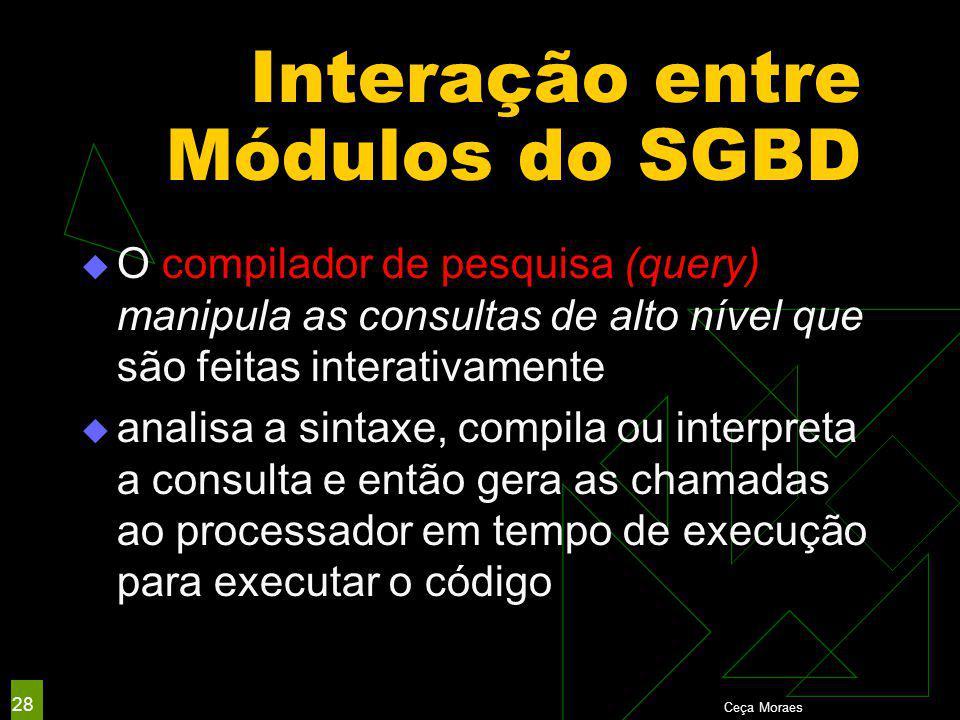 Interação entre Módulos do SGBD  O compilador de pesquisa (query) manipula as consultas de alto nível que são feitas interativamente  analisa a sintaxe, compila ou interpreta a consulta e então gera as chamadas ao processador em tempo de execução para executar o código Ceça Moraes 28