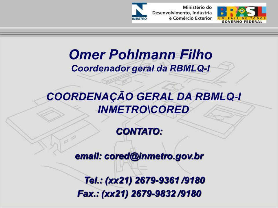 Omer Pohlmann Filho Coordenador geral da RBMLQ-I CONTATO: email: cored@inmetro.gov.br Tel.: (xx21) 2679-9361 /9180 Fax.: (xx21) 2679-9832 /9180 COORDE