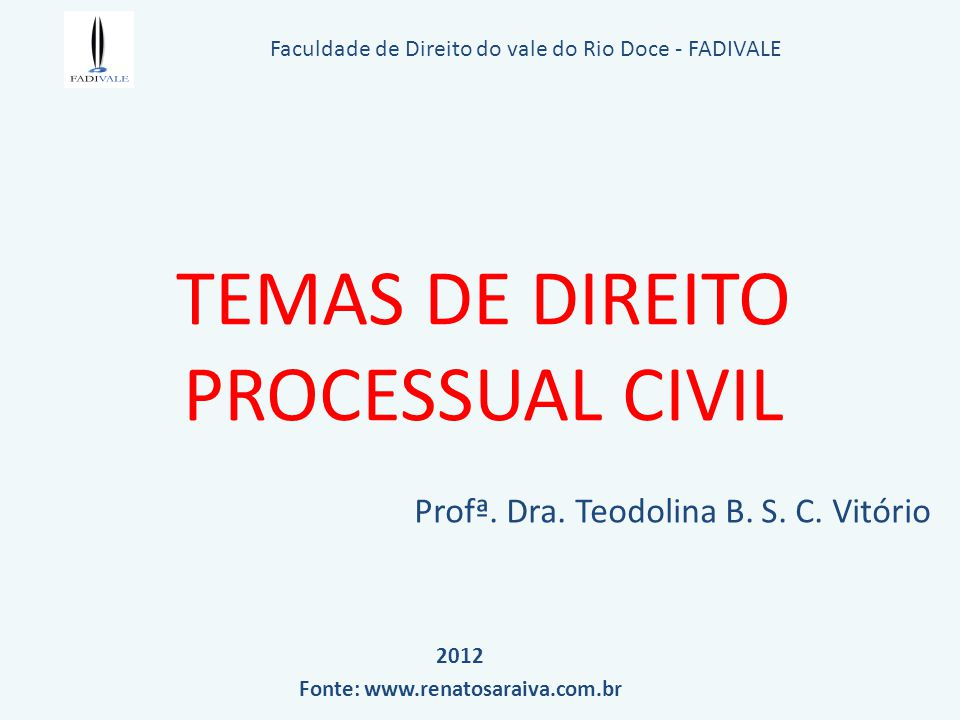 TEMAS DE DIREITO PROCESSUAL CIVIL Profª. Dra. Teodolina B. S. C. Vitório Faculdade de Direito do vale do Rio Doce - FADIVALE 2012 Fonte: www.renatosar