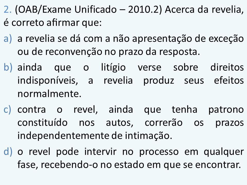 2. (OAB/Exame Unificado – 2010.2) Acerca da revelia, é correto afirmar que: a)a revelia se dá com a não apresentação de exceção ou de reconvenção no pr