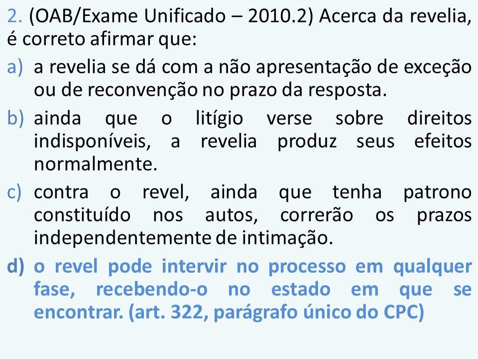 2. (OAB/Exame Unificado – 2010.2) Acerca da revelia, é correto afirmar que: a)a revelia se dá com a não apresentação de exceção ou de reconvenção no p
