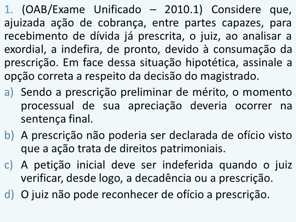 1. (OAB/Exame Unificado – 2010.1) Considere que, ajuizada ação de cobrança, entre partes capazes, para recebimento de dívida já prescrita, o juiz, ao