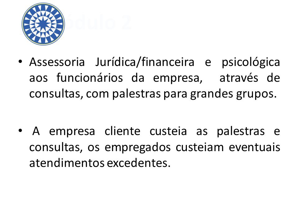 Assessoria Jurídica/financeira e psicológica aos funcionários da empresa, através de consultas, com palestras para grandes grupos. A empresa cliente c