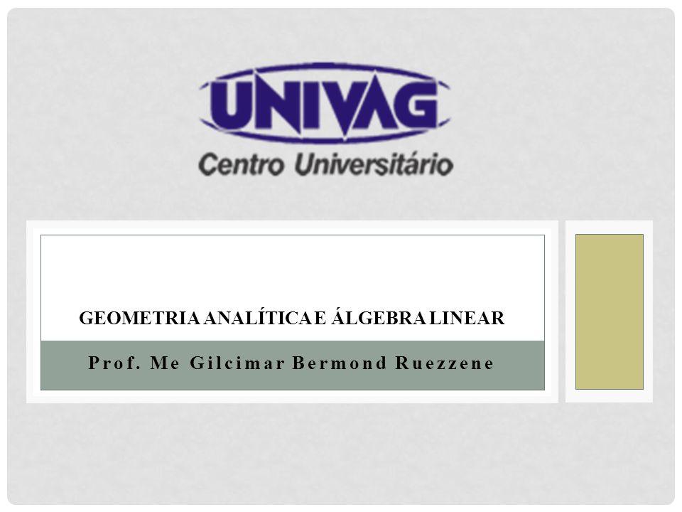 Prof. Me Gilcimar Bermond Ruezzene GEOMETRIA ANALÍTICA E ÁLGEBRA LINEAR