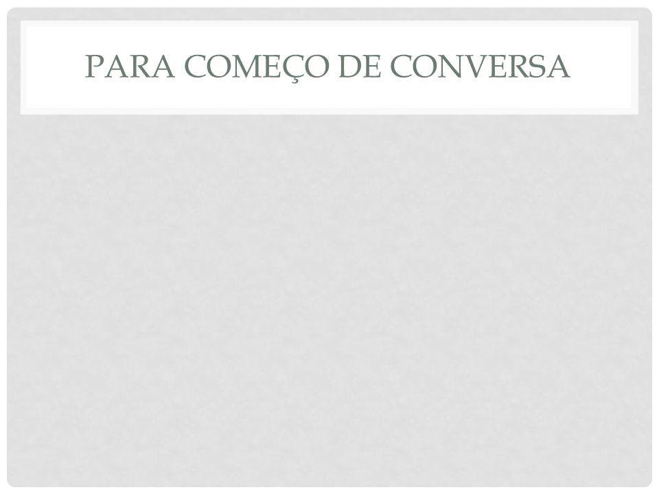 PARA COMEÇO DE CONVERSA