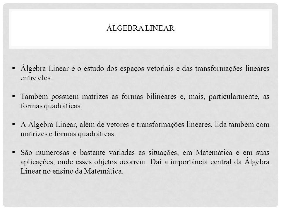  Álgebra Linear é o estudo dos espaços vetoriais e das transformações lineares entre eles.  Também possuem matrizes as formas bilineares e, mais, pa