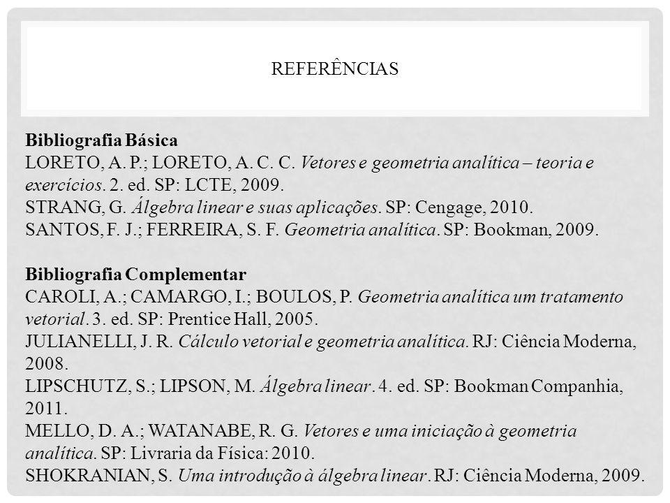REFERÊNCIAS Bibliografia Básica LORETO, A. P.; LORETO, A. C. C. Vetores e geometria analítica – teoria e exercícios. 2. ed. SP: LCTE, 2009. STRANG, G.