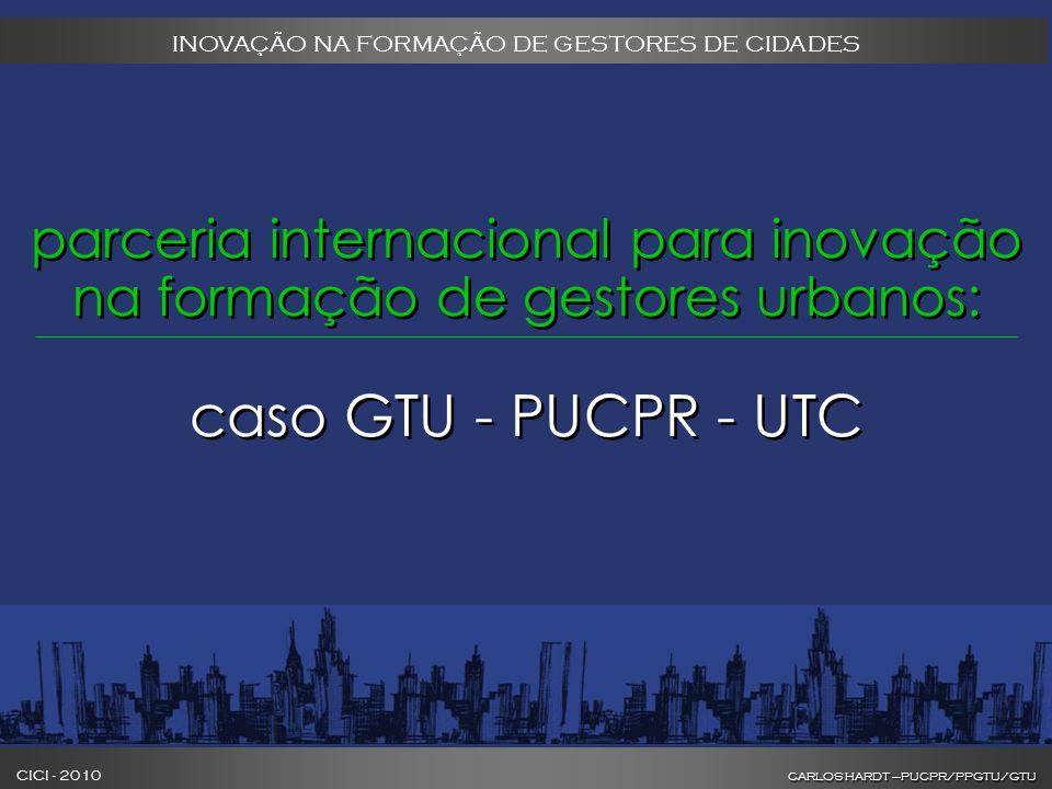 CARLOS HARDT –PUCPR/PPGTU/GTU CICI - 2010 CARLOS HARDT –PUCPR/PPGTU/GTU INOVAÇÃO NA FORMAÇÃO DE GESTORES DE CIDADES parceria internacional para inovação na formação de gestores urbanos: caso GTU - PUCPR - UTC parceria internacional para inovação na formação de gestores urbanos: caso GTU - PUCPR - UTC