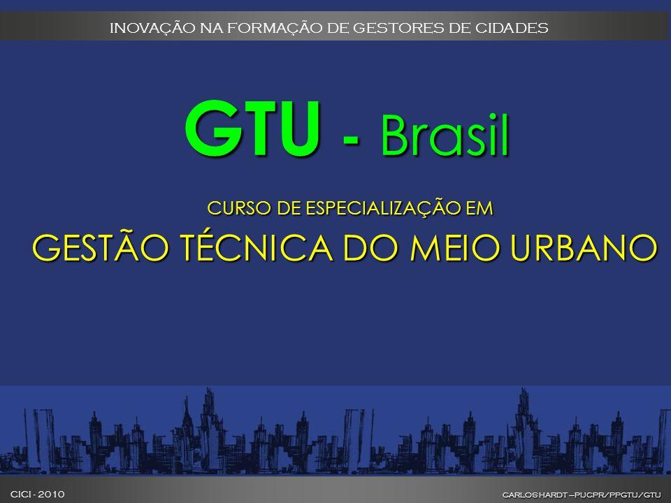 CARLOS HARDT –PUCPR/PPGTU/GTU CICI - 2010 CARLOS HARDT –PUCPR/PPGTU/GTU INOVAÇÃO NA FORMAÇÃO DE GESTORES DE CIDADES GTU - Brasil GTU - Brasil CURSO DE ESPECIALIZAÇÃO EM GESTÃO TÉCNICA DO MEIO URBANO CURSO DE ESPECIALIZAÇÃO EM GESTÃO TÉCNICA DO MEIO URBANO