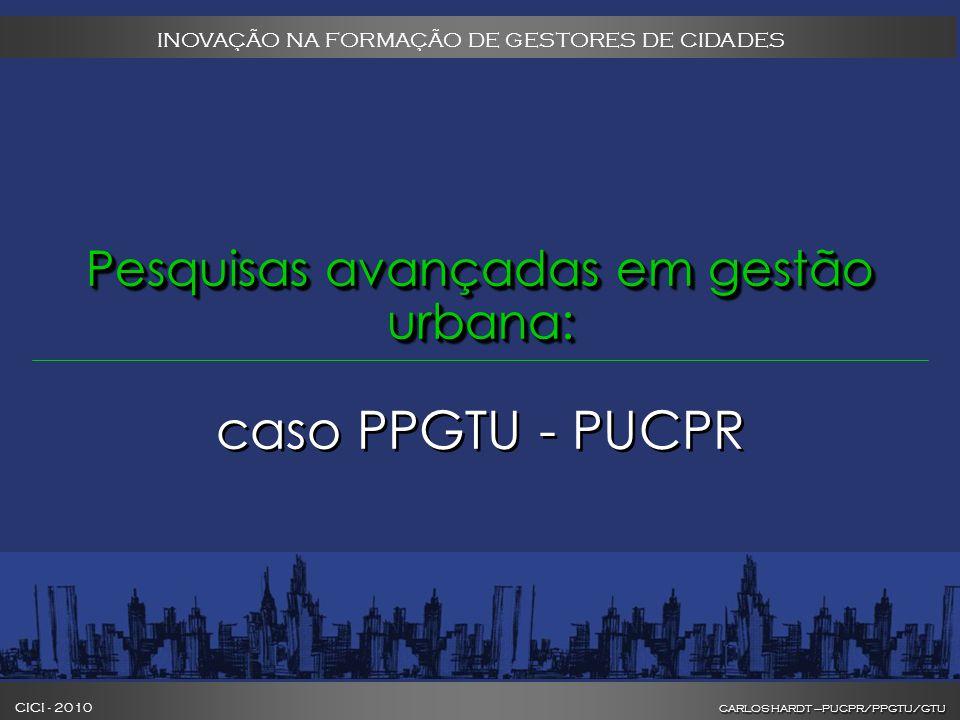 CARLOS HARDT –PUCPR/PPGTU/GTU CICI - 2010 CARLOS HARDT –PUCPR/PPGTU/GTU INOVAÇÃO NA FORMAÇÃO DE GESTORES DE CIDADES Pesquisas avançadas em gestão urbana: Pesquisas avançadas em gestão urbana: caso PPGTU - PUCPR