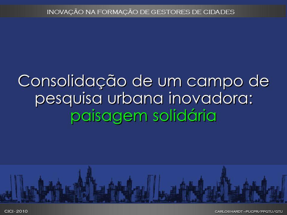 CARLOS HARDT –PUCPR/PPGTU/GTU CICI - 2010 CARLOS HARDT –PUCPR/PPGTU/GTU INOVAÇÃO NA FORMAÇÃO DE GESTORES DE CIDADES Consolidação de um campo de pesquisa urbana inovadora: paisagem solidária
