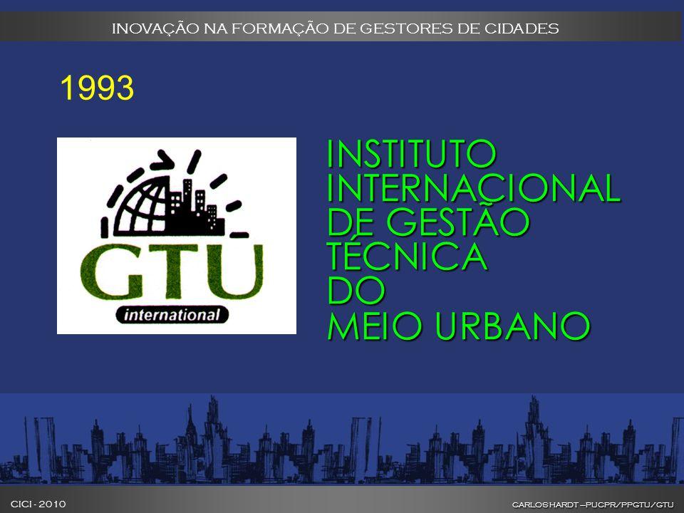 CARLOS HARDT –PUCPR/PPGTU/GTU CICI - 2010 CARLOS HARDT –PUCPR/PPGTU/GTU INOVAÇÃO NA FORMAÇÃO DE GESTORES DE CIDADES INSTITUTO INTERNACIONAL DE GESTÃO TÉCNICA DO MEIO URBANO 1993