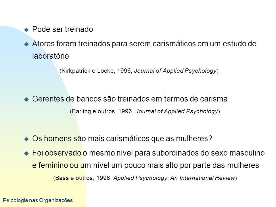 Psicologia nas Organizações u Pode ser treinado u Atores foram treinados para serem carismáticos em um estudo de laboratório (Kirkpatrick e Locke, 199