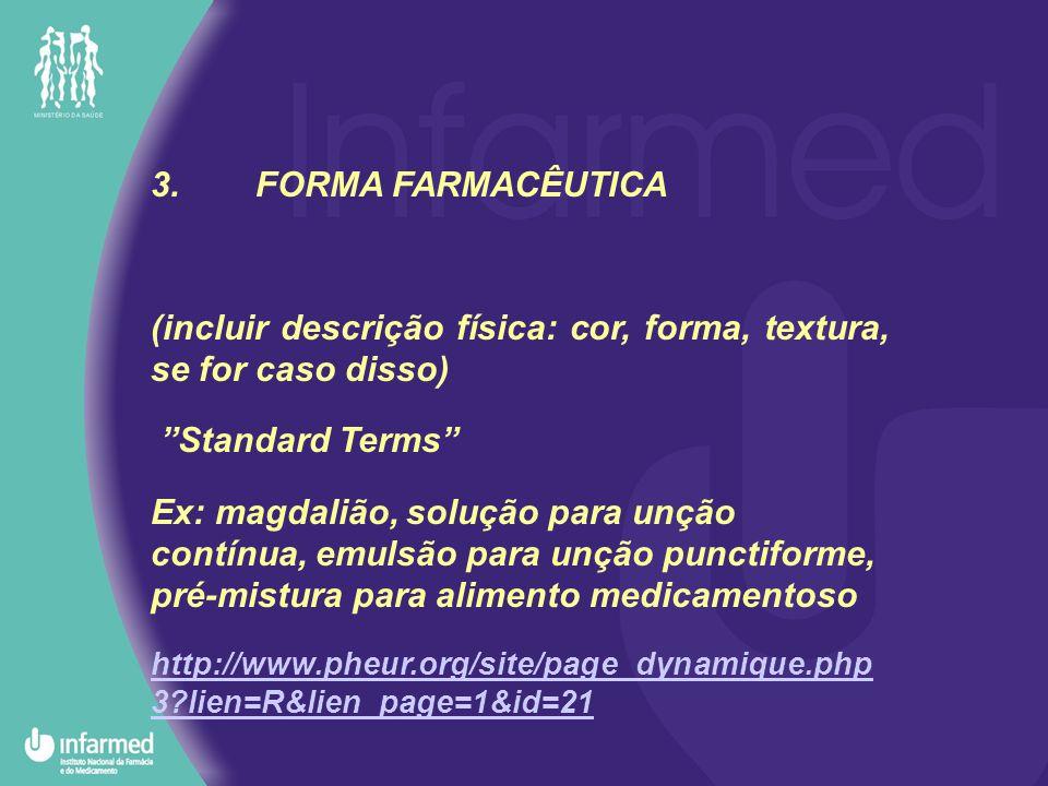 3.FORMA FARMACÊUTICA (incluir descrição física: cor, forma, textura, se for caso disso) Standard Terms Ex: magdalião, solução para unção contínua, emulsão para unção punctiforme, pré-mistura para alimento medicamentoso http://www.pheur.org/site/page_dynamique.php 3?lien=R&lien_page=1&id=21