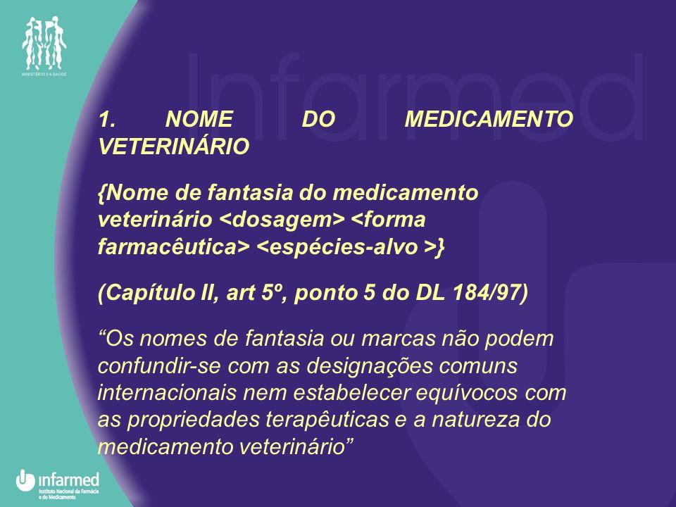 1.NOME DO MEDICAMENTO VETERINÁRIO {Nome de fantasia do medicamento veterinário } (Capítulo II, art 5º, ponto 5 do DL 184/97) Os nomes de fantasia ou marcas não podem confundir-se com as designações comuns internacionais nem estabelecer equívocos com as propriedades terapêuticas e a natureza do medicamento veterinário