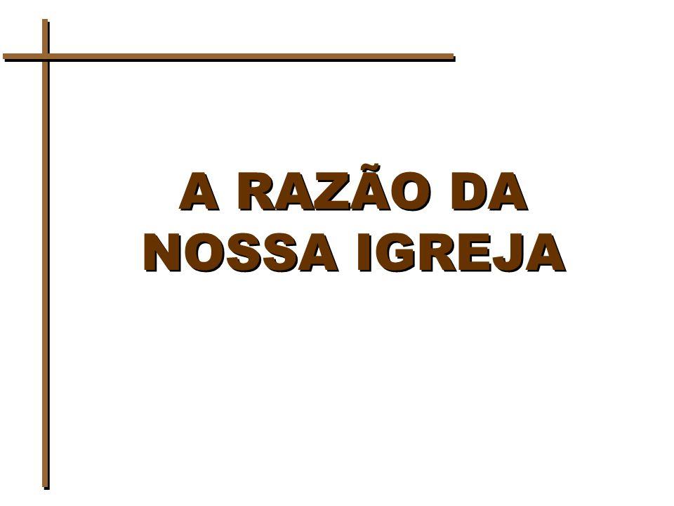 A RAZÃO DA NOSSA IGREJA
